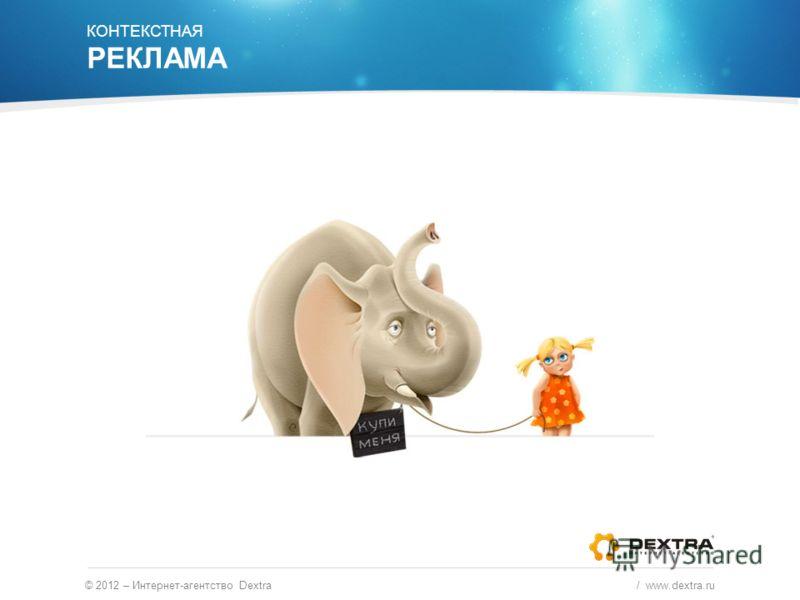 © 2012 – Интернет-агентство Dextra / www.dextra.ru КОНТЕКСТНАЯ РЕКЛАМА
