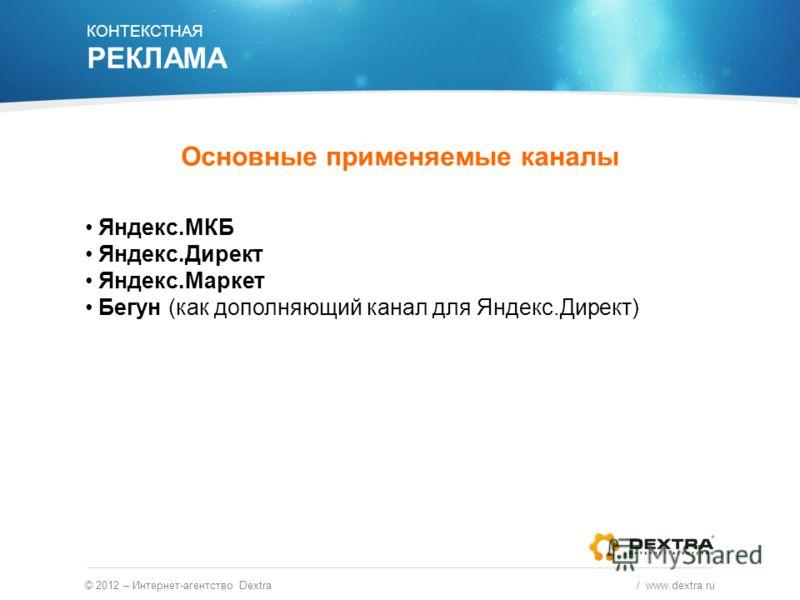 Основные применяемые каналы © 2012 – Интернет-агентство Dextra / www.dextra.ru Яндекс.МКБ Яндекс.Директ Яндекс.Маркет Бегун (как дополняющий канал для Яндекс.Директ) КОНТЕКСТНАЯ РЕКЛАМА