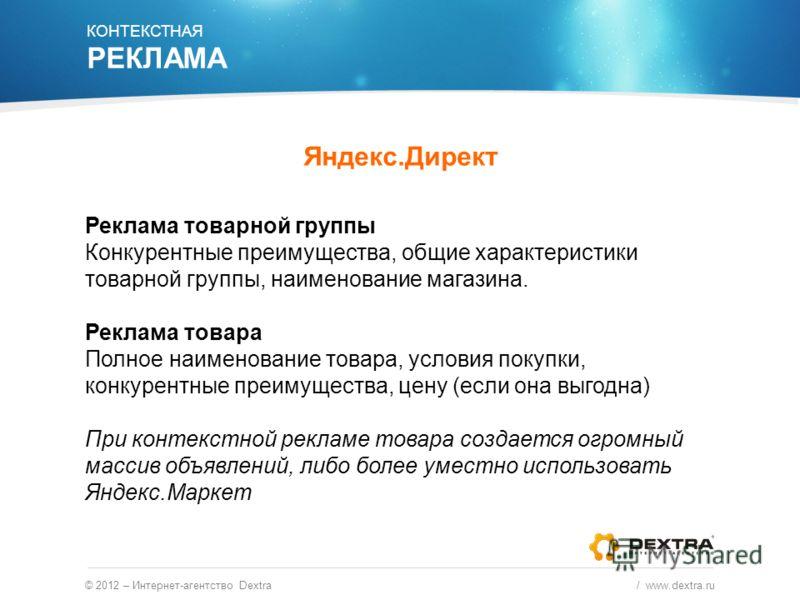 © 2012 – Интернет-агентство Dextra / www.dextra.ru Реклама товарной группы Конкурентные преимущества, общие характеристики товарной группы, наименование магазина. Реклама товара Полное наименование товара, условия покупки, конкурентные преимущества,
