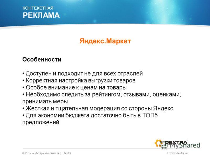 © 2012 – Интернет-агентство Dextra / www.dextra.ru Особенности Доступен и подходит не для всех отраслей Корректная настройка выгрузки товаров Особое внимание к ценам на товары Необходимо следить за рейтингом, отзывами, оценками, принимать меры Жестка