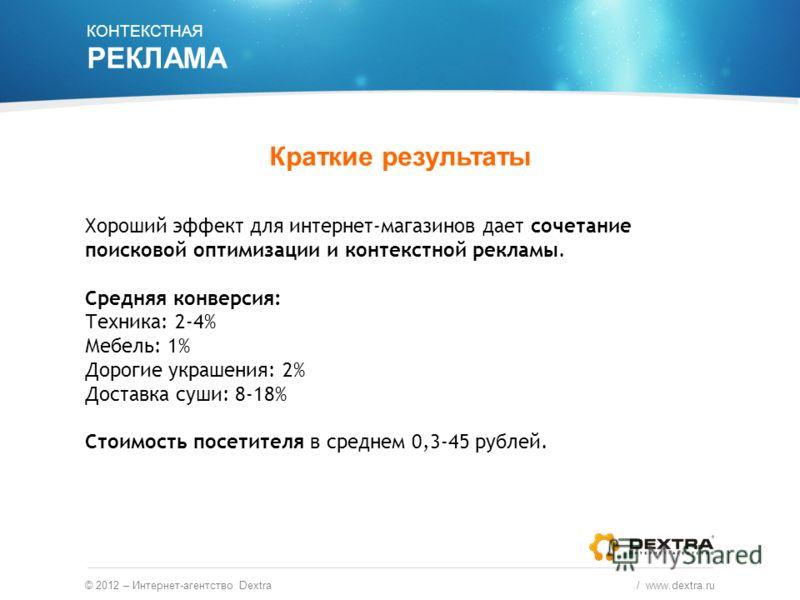 © 2012 – Интернет-агентство Dextra / www.dextra.ru КОНТЕКСТНАЯ РЕКЛАМА Краткие результаты Хороший эффект для интернет-магазинов дает сочетание поисковой оптимизации и контекстной рекламы. Средняя конверсия: Техника: 2-4% Мебель: 1% Дорогие украшения: