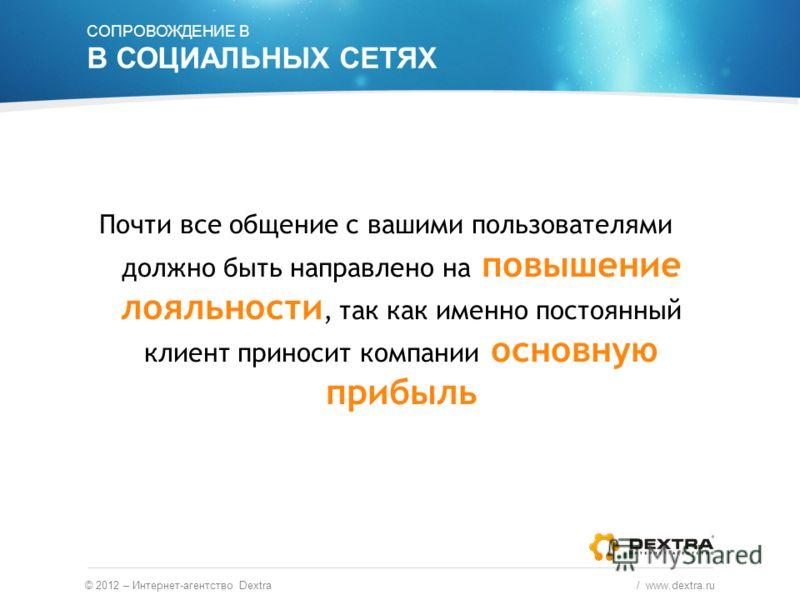 © 2012 – Интернет-агентство Dextra / www.dextra.ru Почти все общение с вашими пользователями должно быть направлено на повышение лояльности, так как именно постоянный клиент приносит компании основную прибыль СОПРОВОЖДЕНИЕ В В СОЦИАЛЬНЫХ СЕТЯХ
