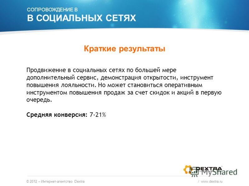 © 2012 – Интернет-агентство Dextra / www.dextra.ru Краткие результаты Продвижение в социальных сетях по большей мере дополнительный сервис, демонстрация открытости, инструмент повышения лояльности. Но может становиться оперативным инструментом повыше
