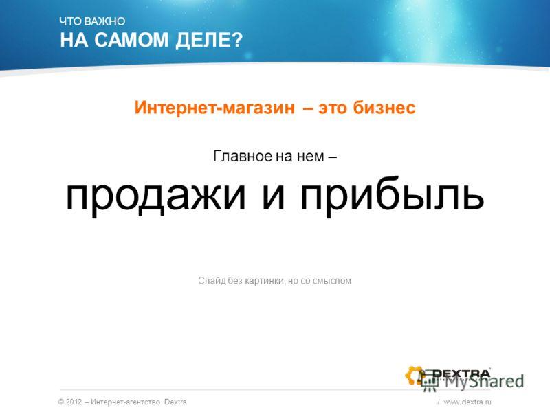 ЧТО ВАЖНО НА САМОМ ДЕЛЕ? Интернет-магазин – это бизнес © 2012 – Интернет-агентство Dextra / www.dextra.ru Главное на нем – продажи и прибыль Слайд без картинки, но со смыслом