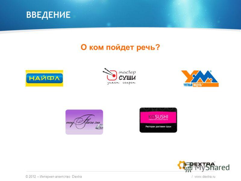 ВВЕДЕНИЕ О ком пойдет речь? © 2012 – Интернет-агентство Dextra / www.dextra.ru