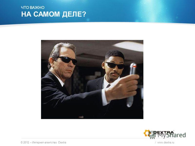 © 2012 – Интернет-агентство Dextra / www.dextra.ru ЧТО ВАЖНО НА САМОМ ДЕЛЕ?