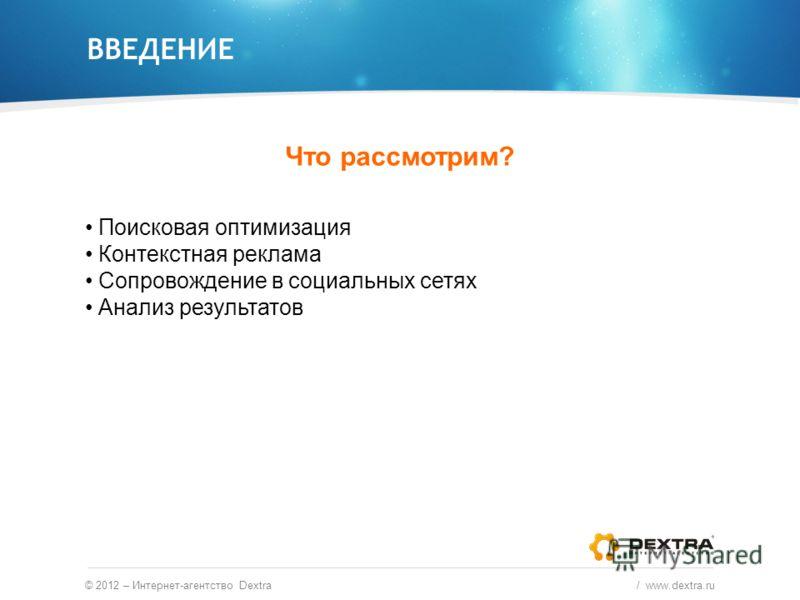ВВЕДЕНИЕ Что рассмотрим? © 2012 – Интернет-агентство Dextra / www.dextra.ru Поисковая оптимизация Контекстная реклама Сопровождение в социальных сетях Анализ результатов