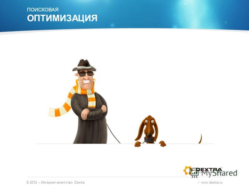 © 2012 – Интернет-агентство Dextra / www.dextra.ru ПОИСКОВАЯ ОПТИМИЗАЦИЯ
