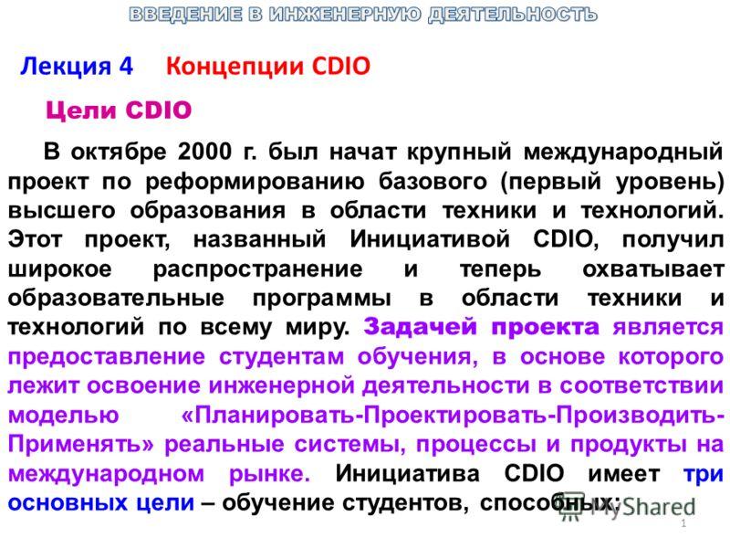 1 Лекция 4 Концепции СDIO Цели CDIO В октябре 2000 г. был начат крупный международный проект по реформированию базового (первый уровень) высшего образования в области техники и технологий. Этот проект, названный Инициативой CDIO, получил широкое расп