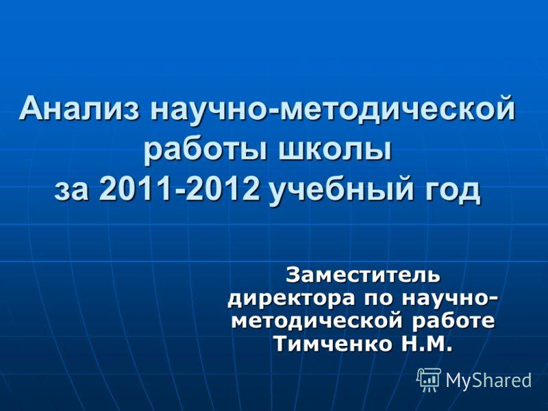 Анализ научно-методической работы школы за 2011-2012 учебный год Заместитель директора по научно- методической работе Тимченко Н.М.