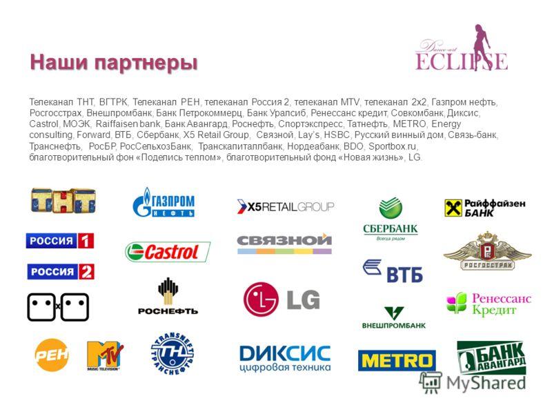 Наши партнеры Телеканал ТНТ, ВГТРК, Телеканал РЕН, телеканал Россия 2, телеканал MTV, телеканал 2х2, Газпром нефть, Росгосстрах, Внешпромбанк, Банк Петрокоммерц, Банк Уралсиб, Ренессанс кредит, Совкомбанк, Диксис, Castrol, МОЭК, Raiffaisen bank, Банк