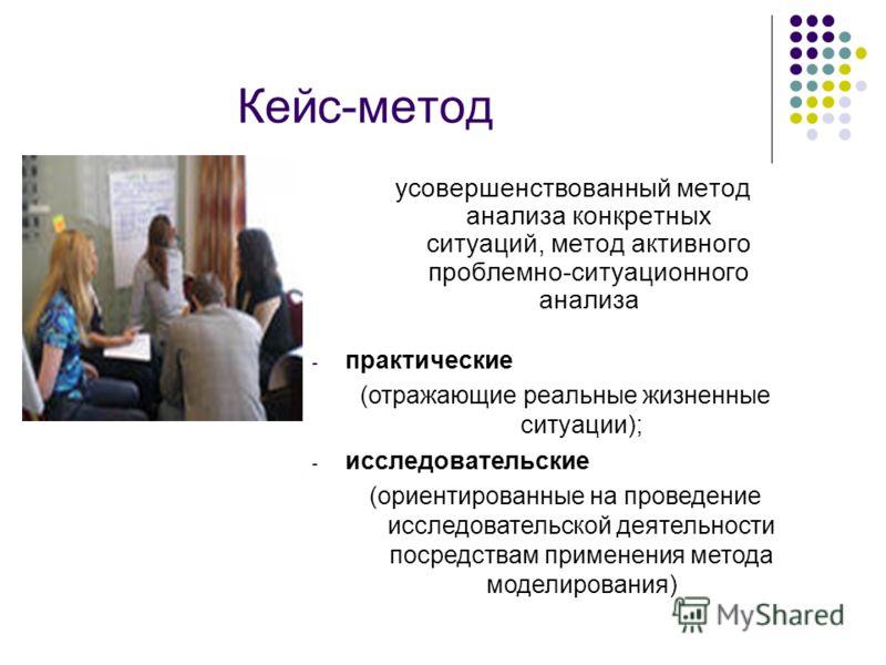 Кейс-метод усовершенствованный метод анализа конкретных ситуаций, метод активного проблемно-ситуационного анализа - практические (отражающие реальные жизненные ситуации); - исследовательские (ориентированные на проведение исследовательской деятельнос
