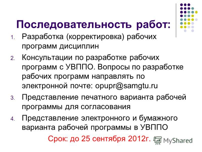 Последовательность работ: 1. Разработка (корректировка) рабочих программ дисциплин 2. Консультации по разработке рабочих программ с УВППО. Вопросы по разработке рабочих программ направлять по электронной почте: opupr@samgtu.ru 3. Представление печатн