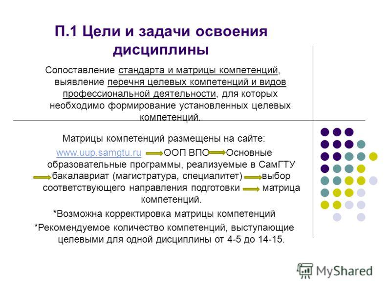 П.1 Цели и задачи освоения дисциплины Сопоставление стандарта и матрицы компетенций, выявление перечня целевых компетенций и видов профессиональной деятельности, для которых необходимо формирование установленных целевых компетенций. Матрицы компетенц