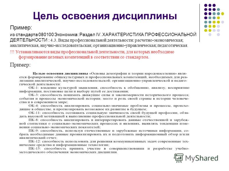 Цель освоения дисциплины Пример: из стандарта 080100 Экономика: Раздел IV. ХАРАКТЕРИСТИКА ПРОФЕССИОНАЛЬНОЙ ДЕЯТЕЛЬНОСТИ : 4.3. Виды профессиональной деятельности: расчетно-экономическая; аналитическая, научно-исследовательская; организационно-управле