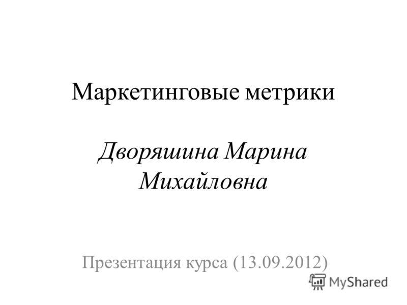 Маркетинговые метрики Дворяшина Марина Михайловна Презентация курса (13.09.2012)