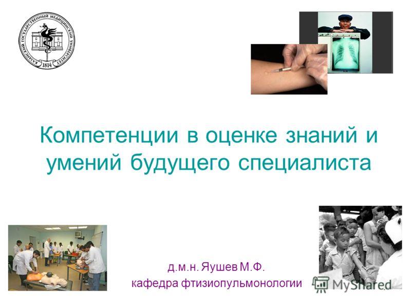 1 Компетенции в оценке знаний и умений будущего специалиста д.м.н. Яушев М.Ф. кафедра фтизиопульмонологии