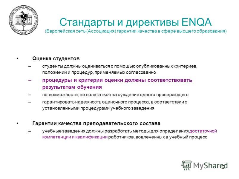 2 Стандарты и директивы ENQA (Европейская сеть (Ассоциация) гарантии качества в сфере высшего образования) Оценка студентов –студенты должны оцениваться с помощью опубликованных критериев, положений и процедур, применяемых согласованно –процедуры и к