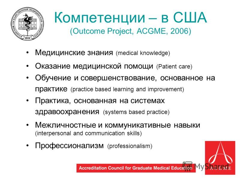 6 Компетенции – в США (Outcome Project, ACGME, 2006) Медицинские знания (medical knowledge) Оказание медицинской помощи (Patient care) Обучение и совершенствование, основанное на практике (practice based learning and improvement) Практика, основанная