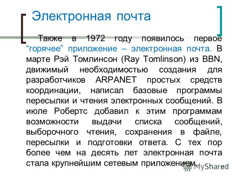 Электронная почта Также в 1972 году появилось первое горячее приложение – электронная почта. В марте Рэй Томлинсон (Ray Tomlinson) из BBN, движимый необходимостью создания для разработчиков ARPANET простых средств координации, написал базовые програм