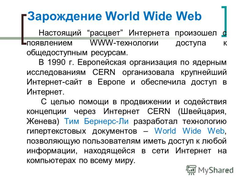Зарождение World Wide Web Настоящий расцвет Интернета произошел с появлением WWW-технологии доступа к общедоступным ресурсам. В 1990 г. Европейская организация по ядерным исследованиям CERN организовала крупнейший Интернет-сайт в Европе и обеспечила