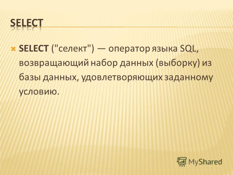 SELECT (селект) оператор языка SQL, возвращающий набор данных (выборку) из базы данных, удовлетворяющих заданному условию.