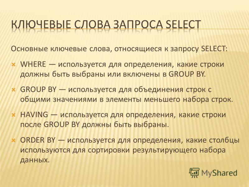 Основные ключевые слова, относящиеся к запросу SELECT: WHERE используется для определения, какие строки должны быть выбраны или включены в GROUP BY. GROUP BY используется для объединения строк с общими значениями в элементы меньшего набора строк. HAV
