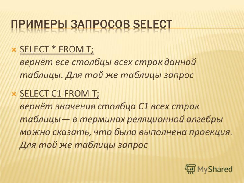 SELECT * FROM T; вернёт все столбцы всех строк данной таблицы. Для той же таблицы запрос SELECT C1 FROM T; вернёт значения столбца C1 всех строк таблицы в терминах реляционной алгебры можно сказать, что была выполнена проекция. Для той же таблицы зап