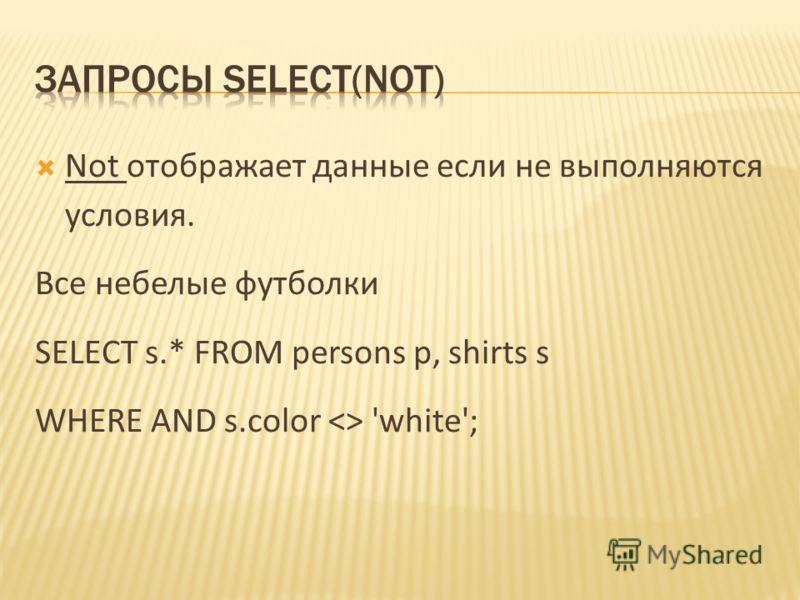 Not отображает данные если не выполняются условия. Все небелые футболки SELECT s.* FROM persons p, shirts s WHERE AND s.color  'white';