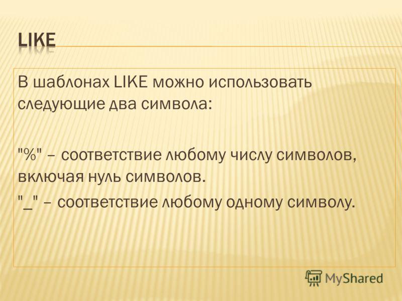 В шаблонах LIKE можно использовать следующие два символа: % – соответствие любому числу символов, включая нуль символов. _ – соответствие любому одному символу.