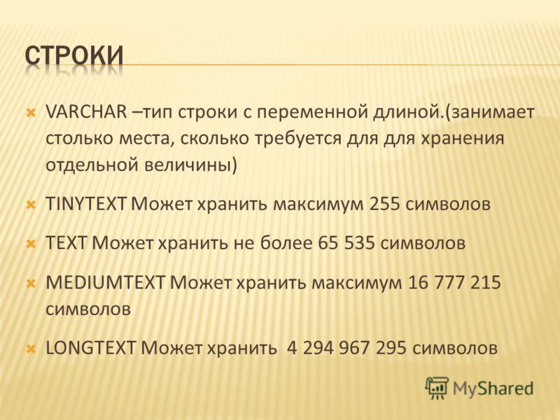VARCHAR –тип строки с переменной длиной.(занимает столько места, сколько требуется для для хранения отдельной величины) TINYTEXT Может хранить максимум 255 символов TEXT Может хранить не более 65 535 символов MEDIUMTEXT Может хранить максимум 16 777