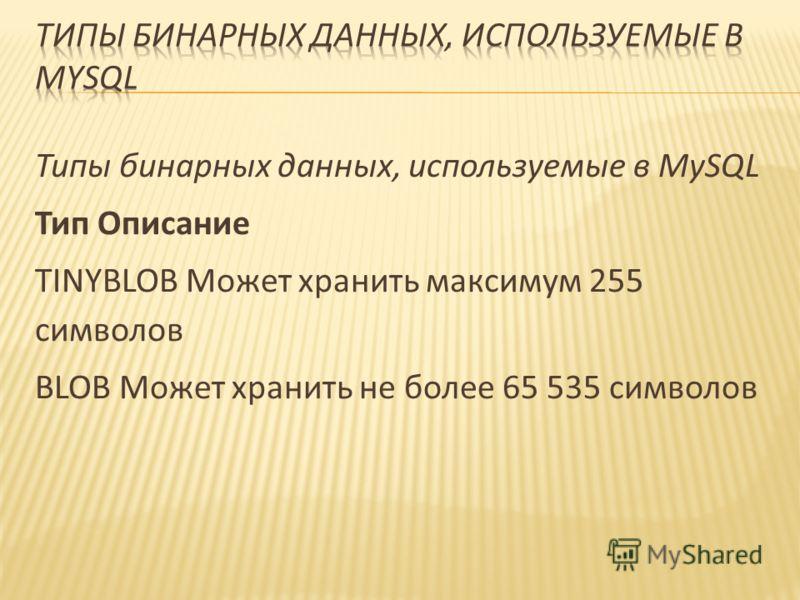Типы бинарных данных, используемые в MySQL Тип Описание TINYBLOB Может хранить максимум 255 символов BLOB Может хранить не более 65 535 символов