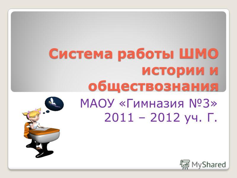 Система работы ШМО истории и обществознания МАОУ «Гимназия 3» 2011 – 2012 уч. Г.