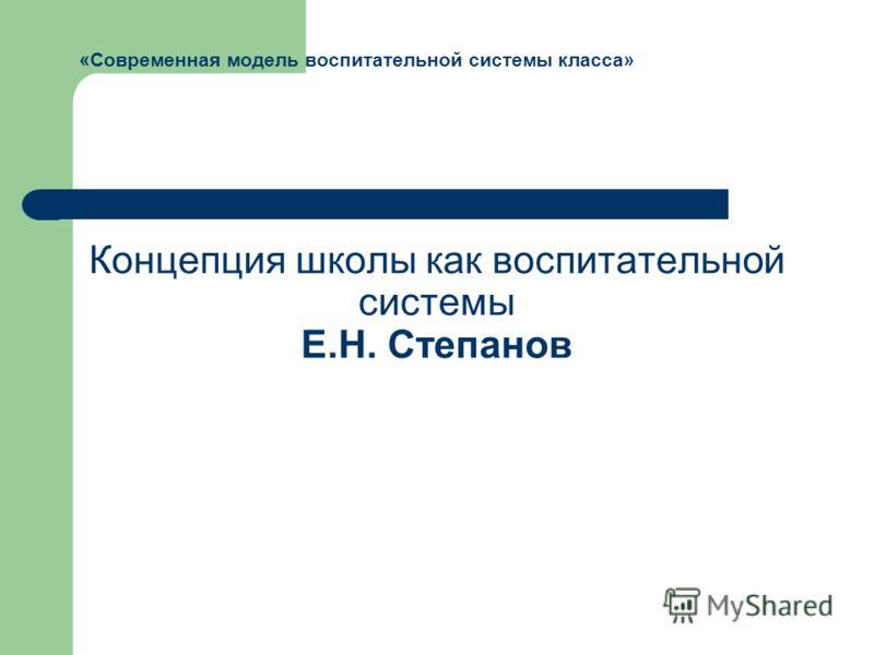 Концепция школы как воспитательной системы Е.Н. Степанов «Современная модель воспитательной системы класса»