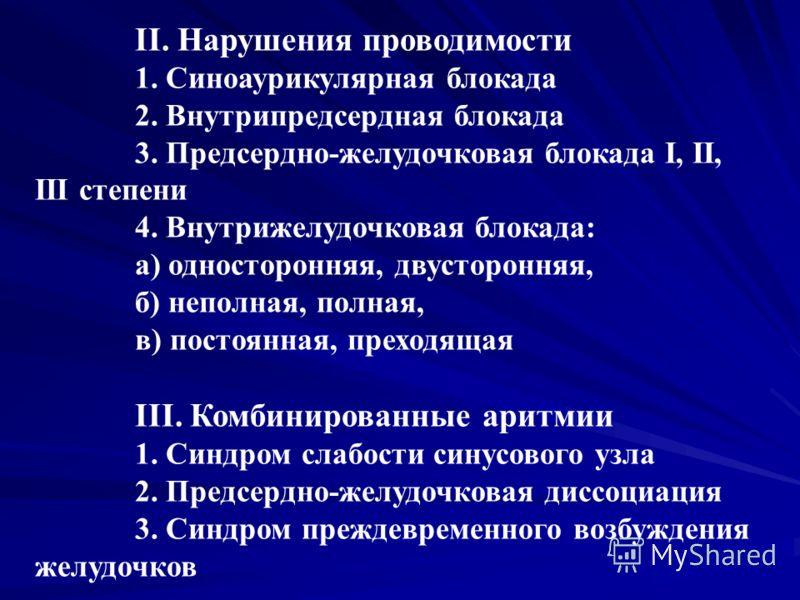 II. Нарушения проводимости 1. Синоаурикулярная блокада 2. Внутрипредсердная блокада 3. Предсердно-желудочковая блокада I, II, III степени 4. Внутрижелудочковая блокада: а) односторонняя, двусторонняя, б) неполная, полная, в) постоянная, преходящая II