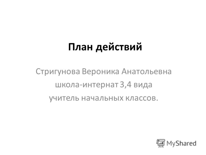 План действий Стригунова Вероника Анатольевна школа-интернат 3,4 вида учитель начальных классов.