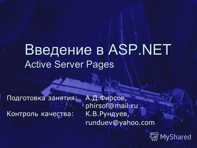 Введение в ASP.NET Active Server Pages Подготовка занятия: А.Д.Фирсов, phirsof@mail.ru Контроль качества: К.В.Рундуев, runduev@yahoo.com
