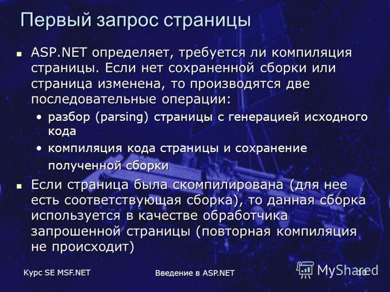 Курс SE MSF.NET Введение в ASP.NET 10 Первый запрос страницы ASP.NET определяет, требуется ли компиляция страницы. Если нет сохраненной сборки или страница изменена, то производятся две последовательные операции: ASP.NET определяет, требуется ли комп