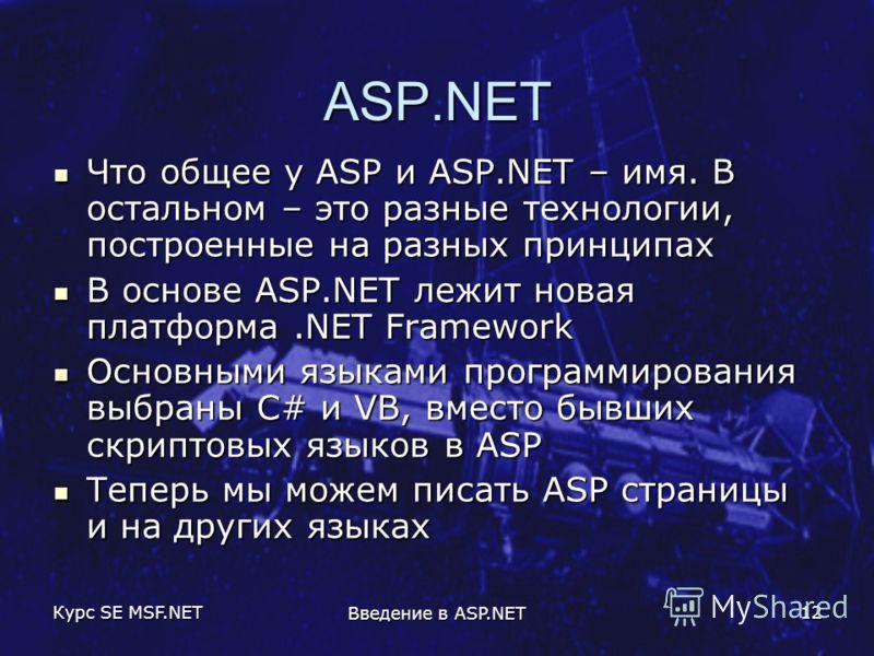 Курс SE MSF.NET Введение в ASP.NET 12 ASP.NET Что общее у ASP и ASP.NET – имя. В остальном – это разные технологии, построенные на разных принципах Что общее у ASP и ASP.NET – имя. В остальном – это разные технологии, построенные на разных принципах