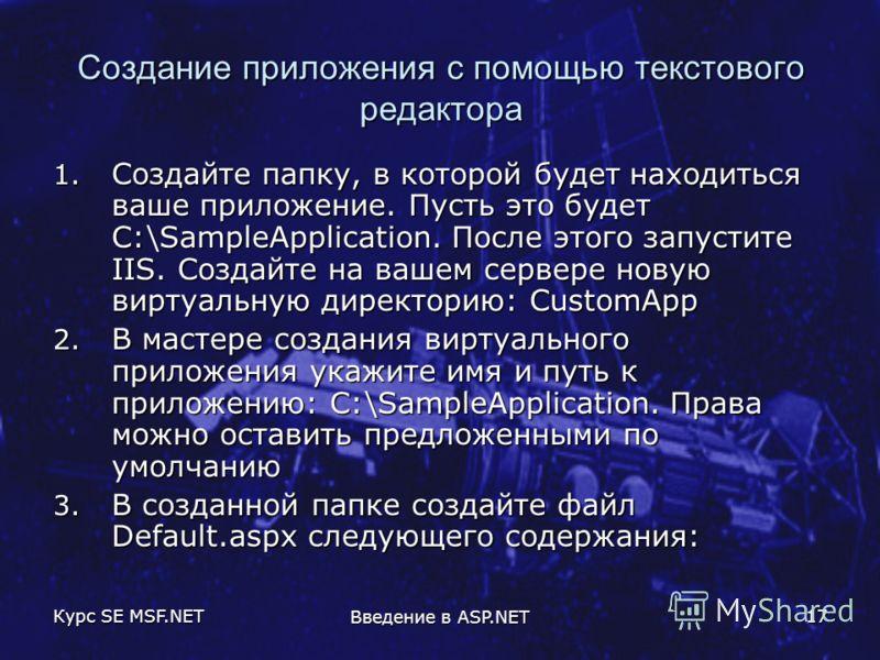 Курс SE MSF.NET Введение в ASP.NET 17 Создание приложения с помощью текстового редактора 1. Создайте папку, в которой будет находиться ваше приложение. Пусть это будет С:\SampleApplication. После этого запустите IIS. Создайте на вашем сервере новую в