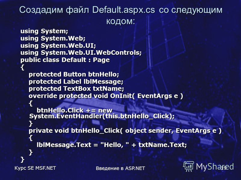 Курс SE MSF.NET Введение в ASP.NET 19 Создадим файл Default.aspx.cs со следующим кодом: using System; using System.Web; using System.Web.UI; using System.Web.UI.WebControls; public class Default : Page { protected Button btnHello; protected Button bt