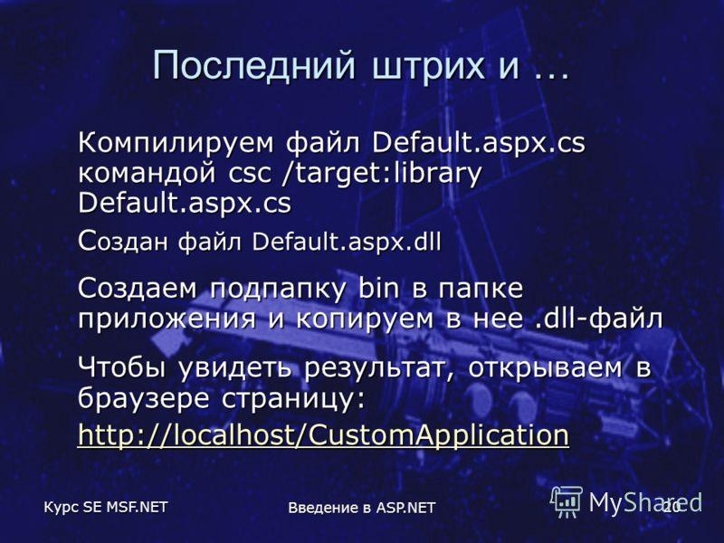 Курс SE MSF.NET Введение в ASP.NET 20 Последний штрих и … Компилируем файл Default.aspx.cs командой csc /target:library Default.aspx.cs С оздан файл Default.aspx.dll Создаем подпапку bin в папке приложения и копируем в нее.dll-файл Чтобы увидеть резу