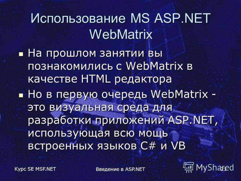 Курс SE MSF.NET Введение в ASP.NET 21 Использование MS ASP.NET WebMatrix На прошлом занятии вы познакомились с WebMatrix в качестве HTML редактора На прошлом занятии вы познакомились с WebMatrix в качестве HTML редактора Но в первую очередь WebMatrix