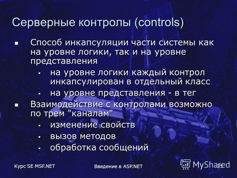 Курс SE MSF.NET Введение в ASP.NET 35 Cерверные контролы (controls) Способ инкапсуляции части системы как на уровне логики, так и на уровне представления Способ инкапсуляции части системы как на уровне логики, так и на уровне представления на уровне