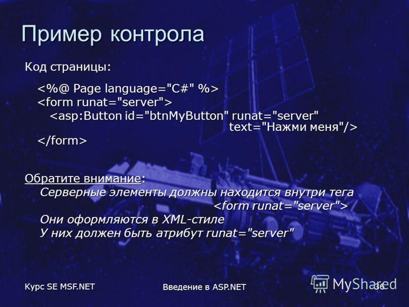 Курс SE MSF.NET Введение в ASP.NET 36 Пример контрола Код страницы: Обратите внимание: Серверные элементы должны находится внутри тега Они оформляются в XML-стиле У них должен быть атрибут runat=server