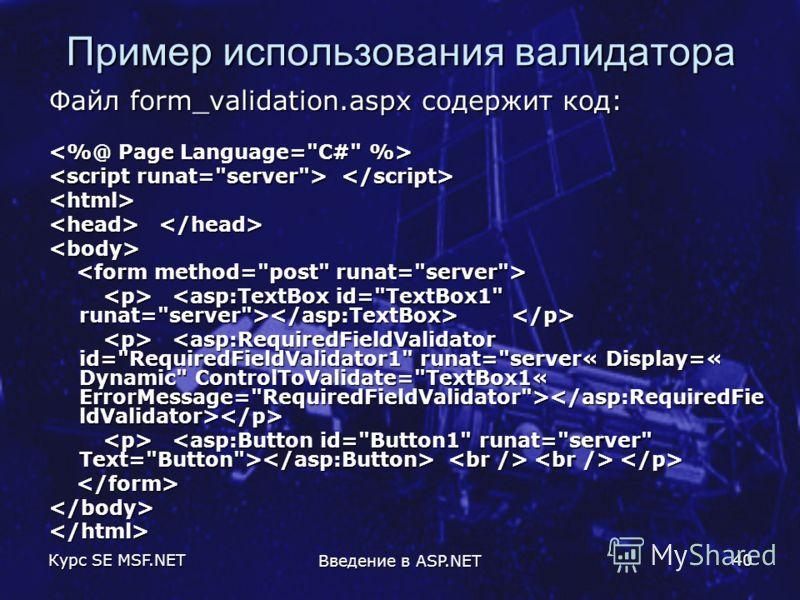 Курс SE MSF.NET Введение в ASP.NET 40 Пример использования валидатора Файл form_validation.aspx содержит код: