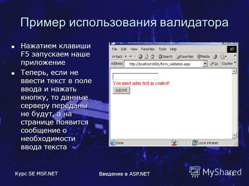 Курс SE MSF.NET Введение в ASP.NET 41 Пример использования валидатора Нажатием клавиши F5 запускаем наше приложение Нажатием клавиши F5 запускаем наше приложение Теперь, если не ввести текст в поле ввода и нажать кнопку, то данные серверу переданы не