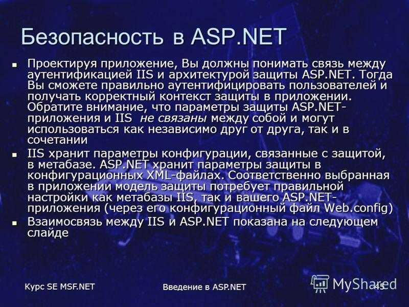 Курс SE MSF.NET Введение в ASP.NET 45 Безопасность в ASP.NET Проектируя приложение, Вы должны понимать связь между аутентификацией IIS и архитектурой защиты ASP.NET. Тогда Вы сможете правильно аутентифицировать пользователей и получать корректный кон