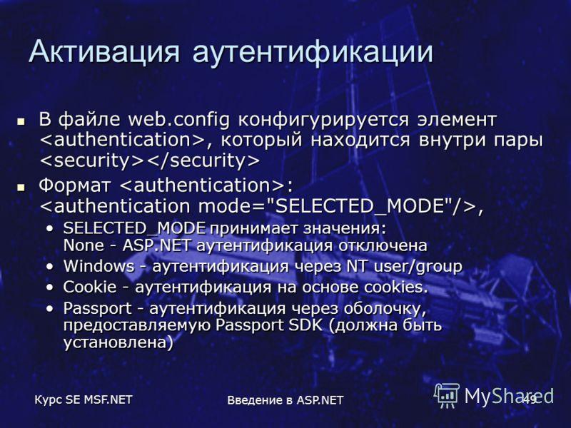 Курс SE MSF.NET Введение в ASP.NET 49 Активация аутентификации В файле web.сonfig конфигурируется элемент, который находится внутри пары В файле web.сonfig конфигурируется элемент, который находится внутри пары Формат :, Формат :, SELECTED_MODE прини