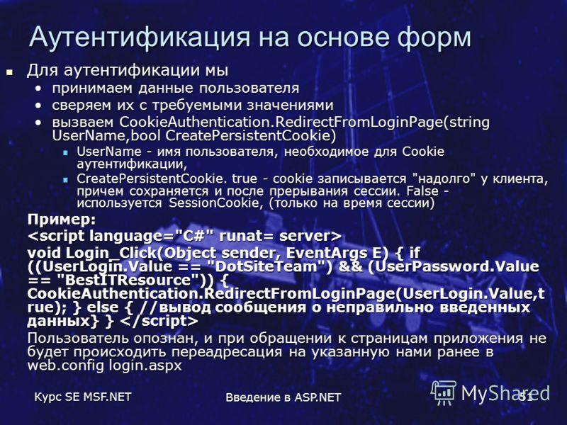 Курс SE MSF.NET Введение в ASP.NET 51 Аутентификация на основе форм Для аутентификации мы Для аутентификации мы принимаем данные пользователяпринимаем данные пользователя сверяем их с требуемыми значениямисверяем их с требуемыми значениями вызваем Co